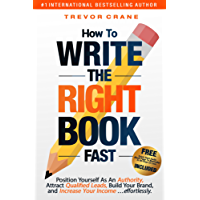 HOW TO WRITE THE 'RIGHT' BOOK - FAST: Position Yourself As An Authority, Attract Qualified Leads, Build Your Brand, and Increase Your Income …effortlessly.