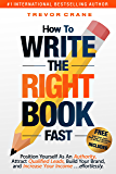HOW TO WRITE THE 'RIGHT' BOOK - FAST: Position Yourself As An Authority, Attract Qualified Leads, Build Your Brand, and…