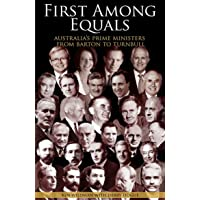 First Among Equals: Australia's Prime Ministers from Barton to Turnbull