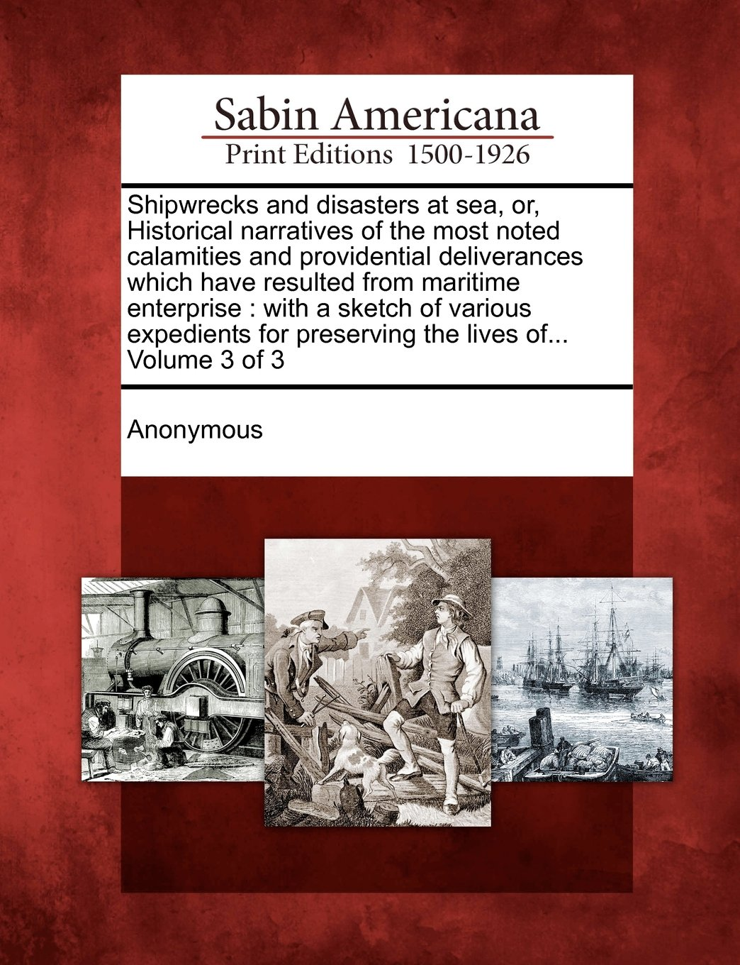 Shipwrecks and disasters at sea, or, Historical narratives of the most noted calamities and providential deliverances which have resulted from ... for preserving the lives of... Volume 3 of 3 PDF
