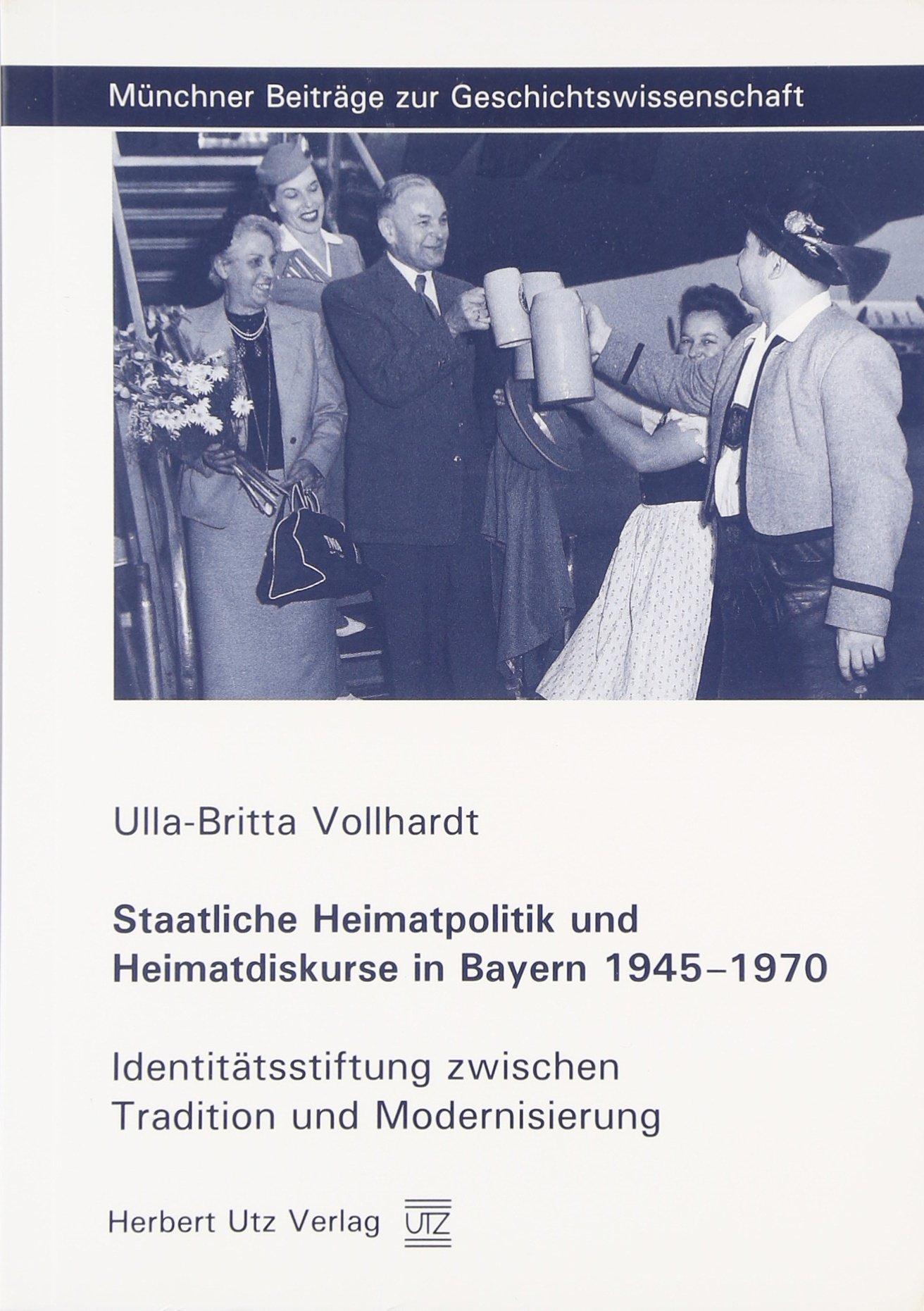 Staatliche Heimatpolitik und Heimatdiskurse in Bayern 1945–1970: Identitätsstiftung zwischen Tradition und Modernisierung