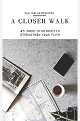 A Closer Walk:  40 Short Devotions to Strenghten Your Faith Kindle Edition