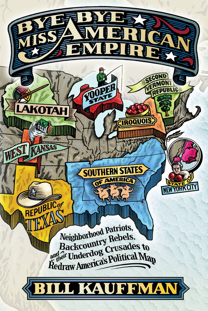 Bye Bye, Miss American Empire: Neighborhood Patriots, Backcountry Rebels, and their Underdog Crusades to Redraw America's Political Map PDF