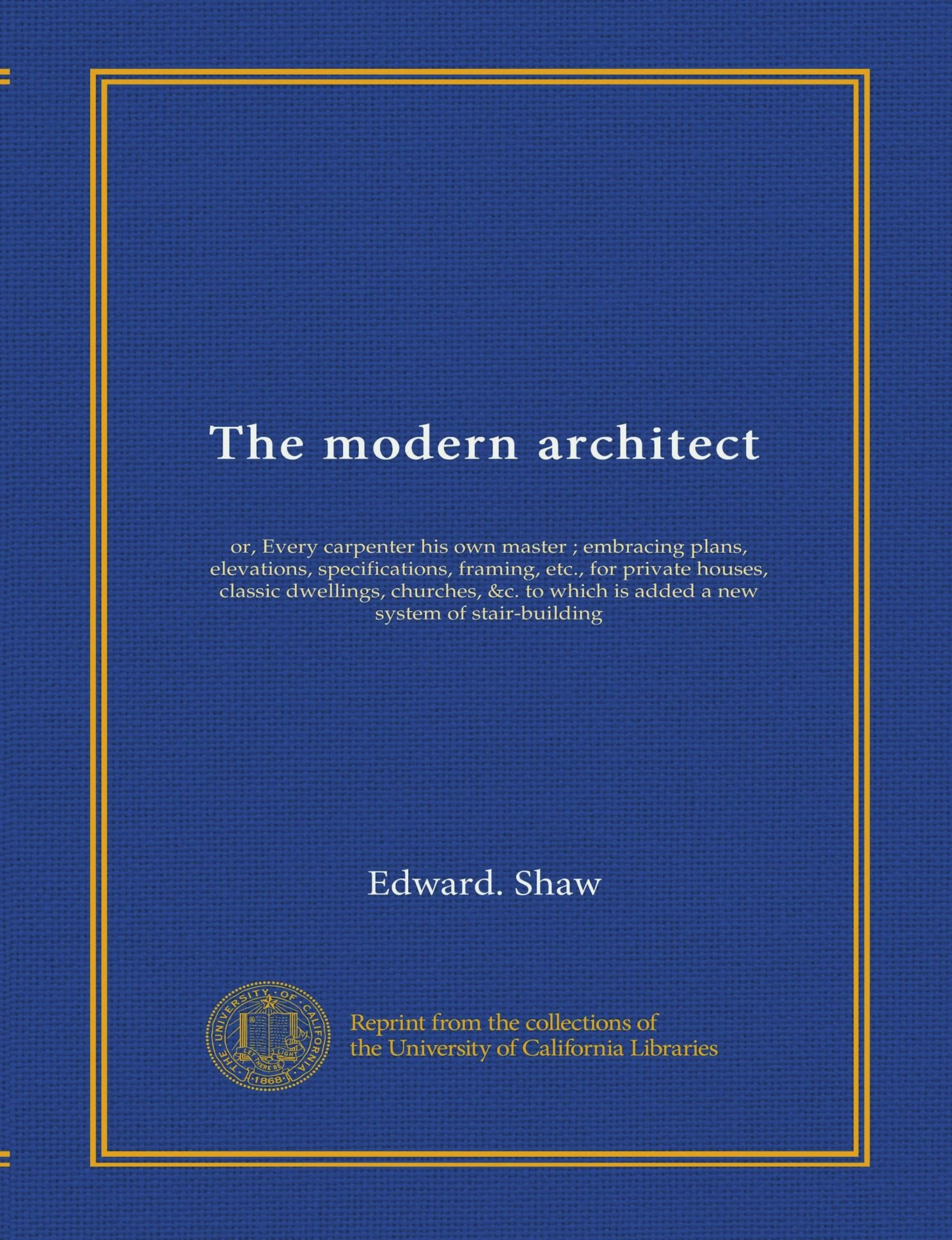 The modern architect: or, Every carpenter his own master ; embracing plans, elevations, specifications, framing, etc., for private houses, classic ... which is added a new system of stair-building