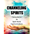 CHANNELING SPIRITS: Clairaudience for Spirit World Communications (Soul Psychic Healer Book 2)
