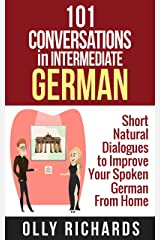 101 Conversations in Intermediate German: Short Natural Dialogues to Boost Your Confidence & Improve Your Spoken German (101 Conversations in German 2) (German Edition) Kindle Edition