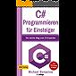 C# Programmieren: für Einsteiger: Der leichte Weg zum C#-Experten! (Einfach Programmieren lernen 5)