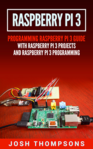 Raspberry Pi 3: New Users Programming Raspberry Pi 3 Guide With Raspberry Pi 3 Projects (Raspberry Pi 3 Programming)