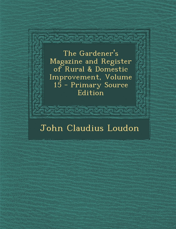 Read Online The Gardener's Magazine and Register of Rural & Domestic Improvement, Volume 15 pdf epub