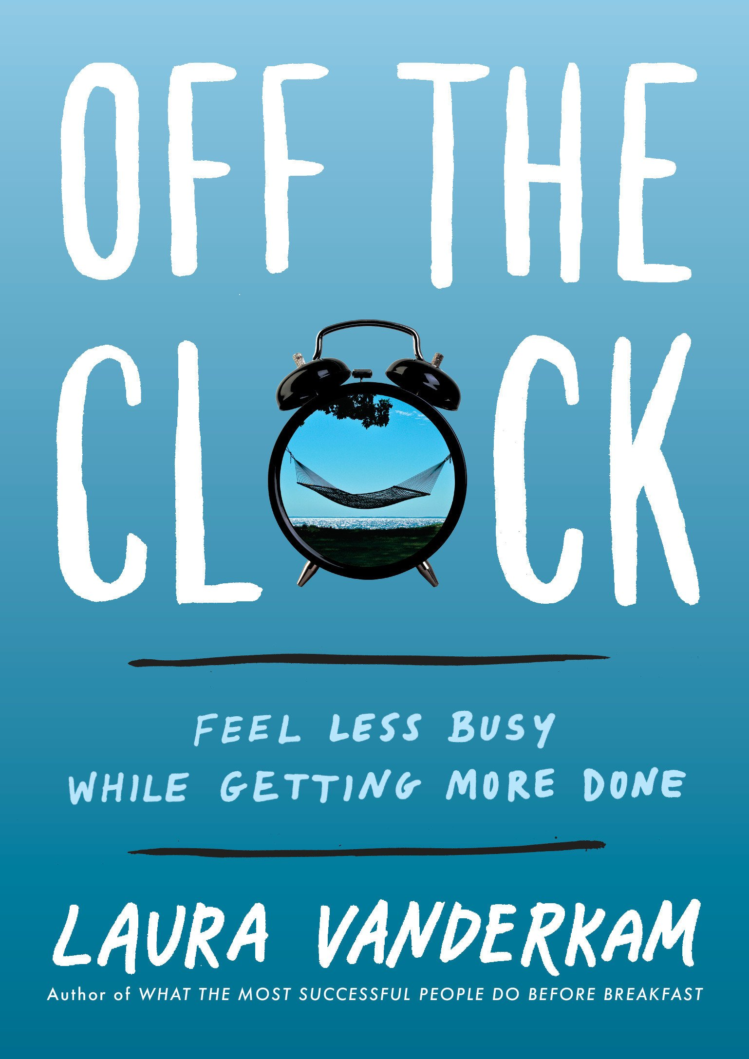 Image result for 9. Off the Clock: Feel Less Busy While Getting More Done by Laura Vanderkam