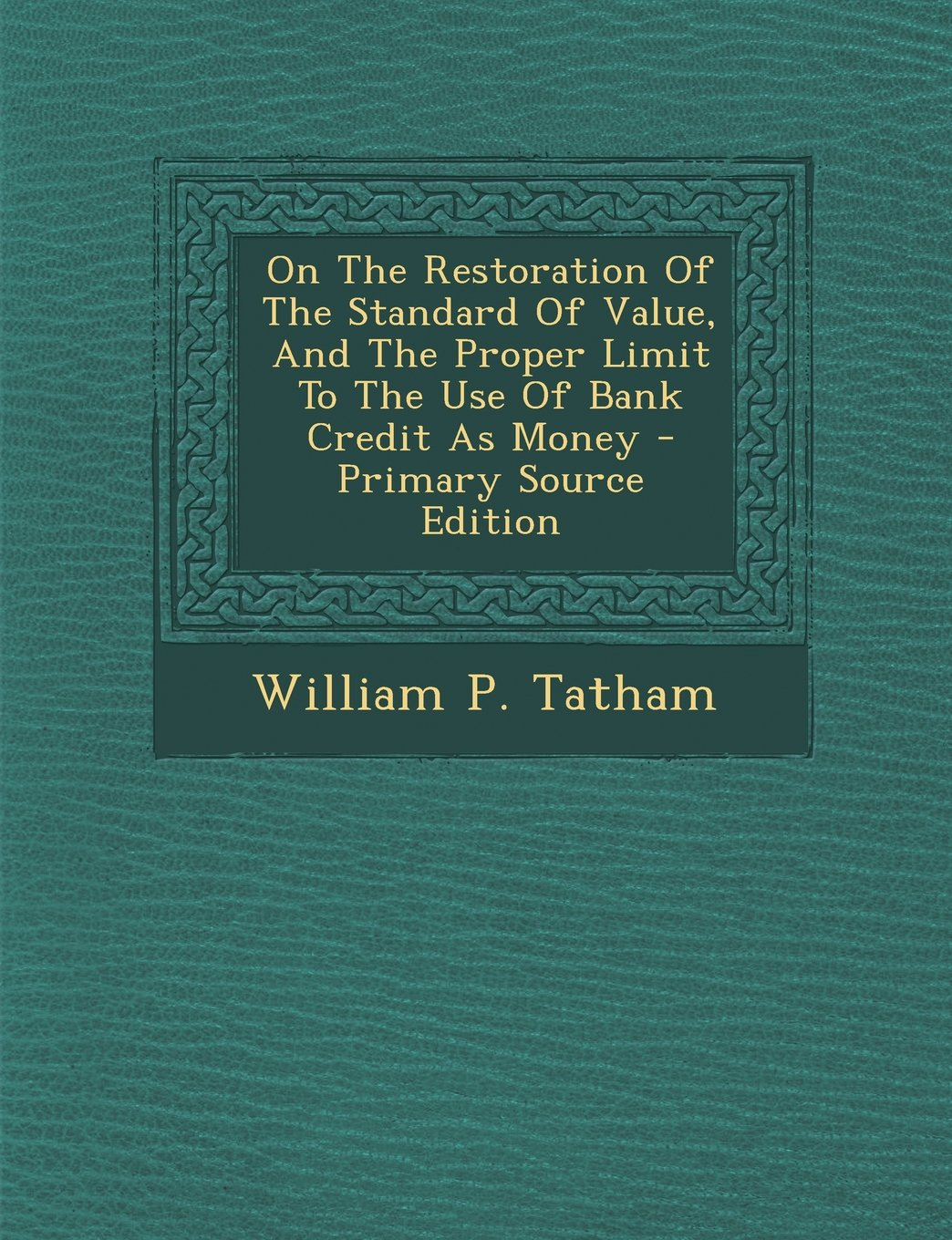 On The Restoration Of The Standard Of Value, And The Proper Limit To The Use Of Bank Credit As Money - Primary Source Edition PDF
