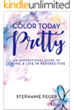 Color Today Pretty: An Inspirational Guide to Living a Life in Perspective