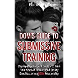 Dom's Guide To Submissive Training: Step-by-step Blueprint On How To Train Your New Sub. A Must Read For Any Dom/Master In A