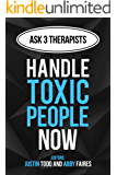 Handle Toxic People Now: How to Manage Toxic People and Toxic Relationships Right Now (Ask 3 Therapists Book 1)