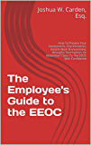 The Employee's Guide to the EEOC: How To Present Your Harassment, Discrimination, Hostile Work Environment, Wrongful Termination, Or Retaliation Claim To The EEOC With Confidence