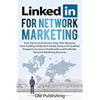 LinkedIn for Network Marketing: How Top Income Earners Stop Their Business from Stalling and Build A Steady Stream of…