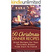 50 Christmas Dinner Recipes – Great Recipes For Your Christmas Dinner From Start To Finish (The Ultimate Christmas Recipes and Recipes For Christmas Collection Book 1)