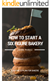 How to Start a Bakery: A Six Figure Business Plan for Bakers