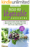 Raised Bed Vegetable Gardening: How to plant and sustain a thriving organic garden. Improve the quality of your vegetables in less space even if you are a complete beginner