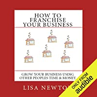 How to Franchise Your Business: Grow Your Business Using Other People's Time And Money
