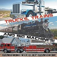 Trucks, Trains and Big Machines! Transportation Books for Kids - Children's Transportation Books