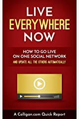 Live Everywhere Now: How To Go Live On One Social Network And Update All The Others Automatically Kindle Edition