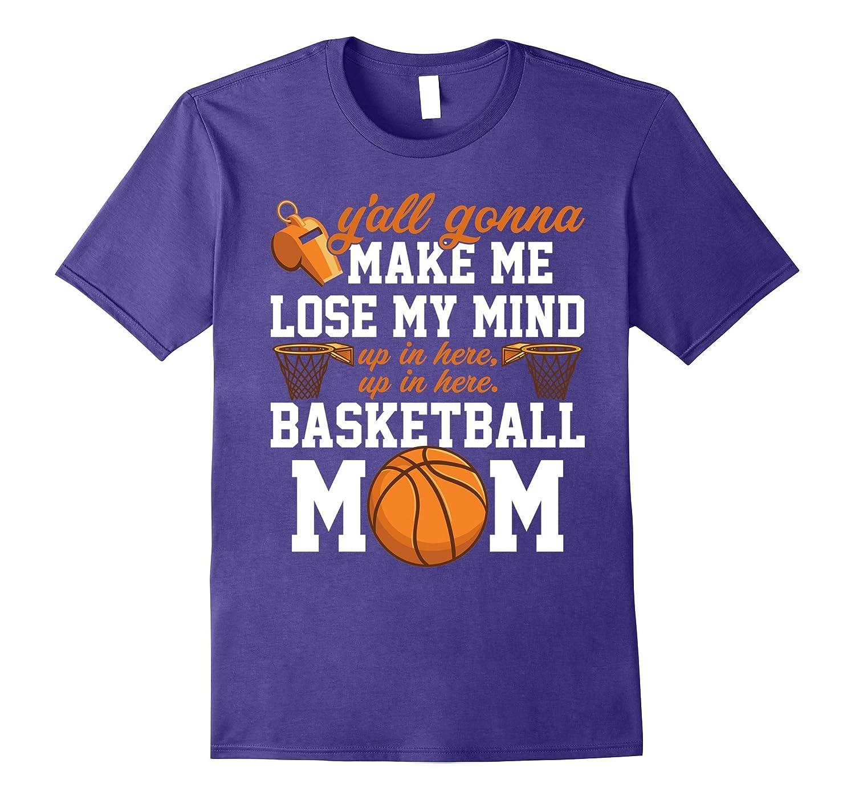 Basketball Mom T-shirt Yall Gonna Make Me Lose My Mind-PL