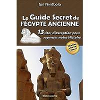 Le Guide Secret de l'Égypte Ancienne: 13 sites d'exception pour repenser notre histoire (French Edition)