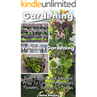 Gardening: Vertically Gardening: Best, Easiest And Neatest Way To Grow Vegetables, Flowers, Berries Or Herbs: (Organic Gardening, Vegetables,Herbs,Beginners ... and Urban Gardening) (English Edition)