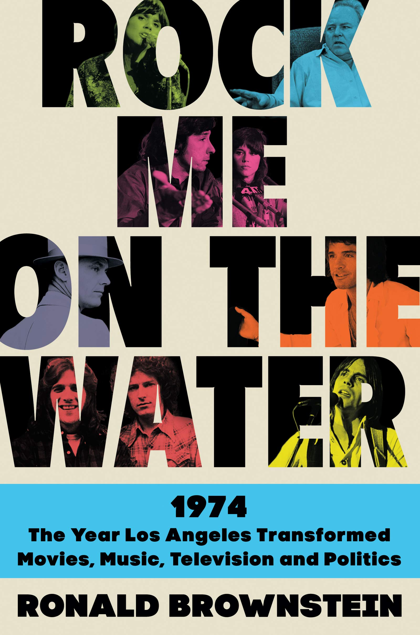 Rock Me at the Water: 1974-The Year Los Angeles Transformed Movies, Music, Television, and Politics