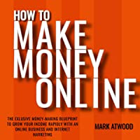 How to Make Money Online: The Exclusive Money Making Blueprint to Grow Your Income Rapidly with an Online Business and…