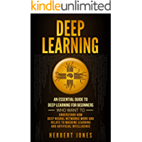 Deep Learning: An Essential Guide to Deep Learning for Beginners Who Want to Understand How Deep Neural Networks Work and Relate to Machine Learning and Artificial Intelligence