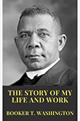 THE STORY OF MY LIFE AND WORK: An Autobiography of Booker T. Washington (English Edition) eBook Kindle