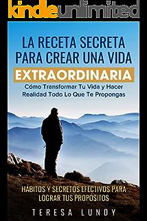 La Receta Secreta Para Crear Una Vida Extraordinaria.: Cómo Transformar Tu Vida y Hacer