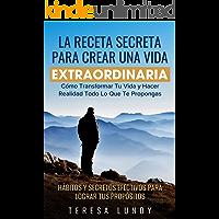 La Receta Secreta Para Crear Una Vida Extraordinaria.: Cómo Transformar Tu Vida y Hacer Realidad Todo Lo Que Te…
