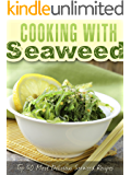 Cooking with Seaweed: A Seaweed Cookbook with the Top 50 Most Delicious Seaweed Recipes (Superfood Recipes 16)