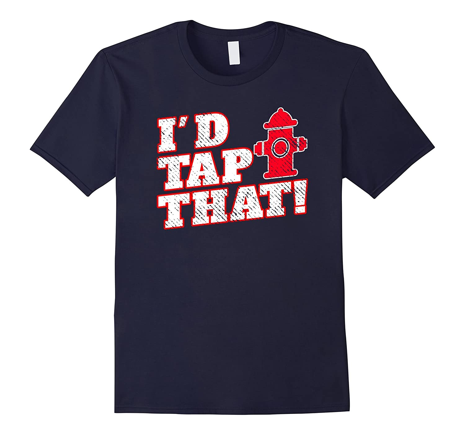 I'd Tap That Funny Fireman Fireperson Gift T Shirt-FL