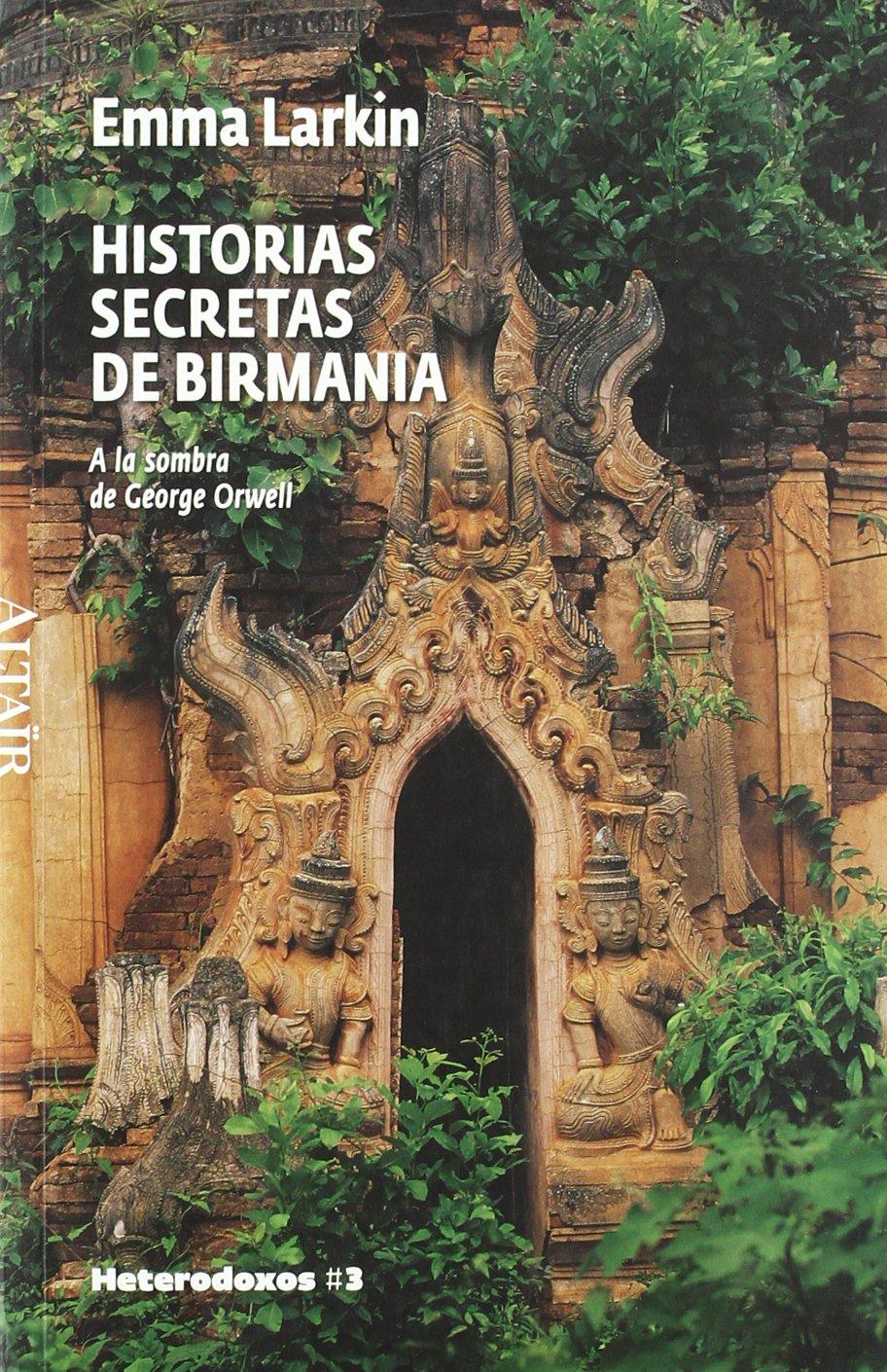 Historias secretas de Birmania: A la sombra de George Orwell (HETERODOXOS) Tapa blanda – Versión íntegra, 1 nov 2008 Emma Larkin Mireia Terés Loriente ALTAIR 8493622028