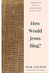 How Would Jesus Blog?: Answering Online Adversaries Jesus' Way Kindle Edition
