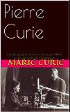 Pierre Curie: Une biographie de Pierre Curie par Marie Curie avec des photos inédites