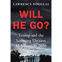Will He Go?: Trump and the Looming Election Meltdown in 2020