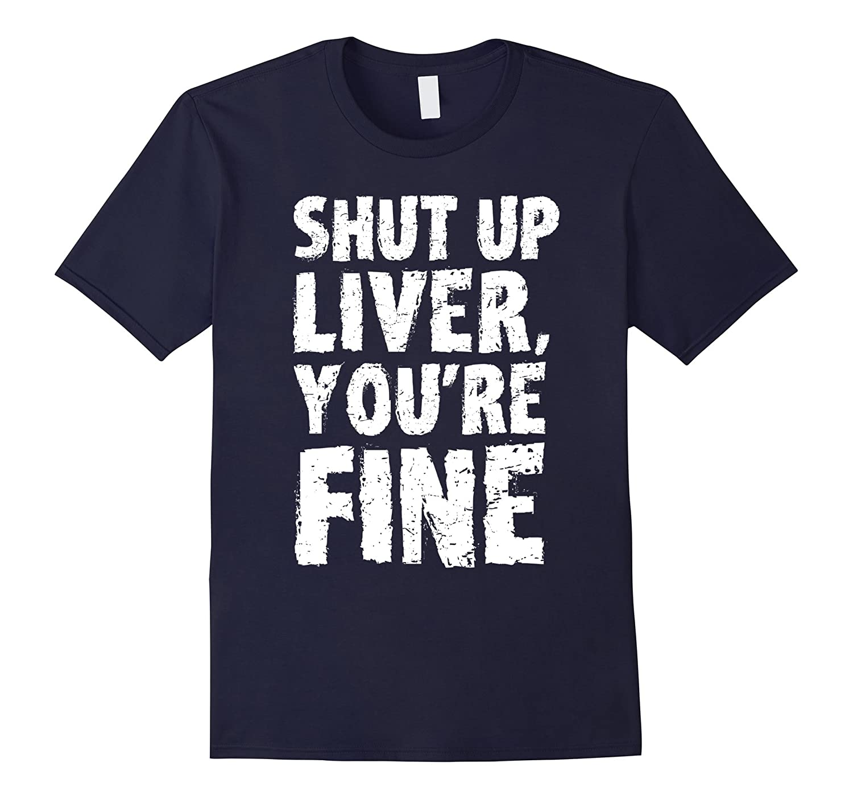 Shut Up Liver Youre Fine T Shirt-FL