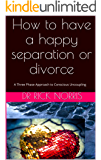 How to have a happy separation or divorce: A Three Phase Approach to  Conscious Uncoupling