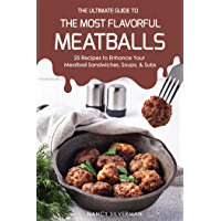 The Ultimate Guide to the Most Flavorful Meatballs: 25 Recipes to Enhance Your Meatball Sandwiches, Soups, & Subs (English Edition)
