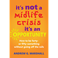 It's Not A Midlife Crisis, It's An Opportunity: How to be forty- or fifty-something without going off the rails