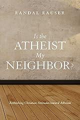 Is the Atheist My Neighbor?: Rethinking Christian Attitudes toward Atheism Kindle Edition