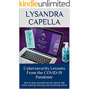 Cybersecurity Lessons From the COVID-19 Pandemic: How to keep yourself and your family safe when working, learning, and…