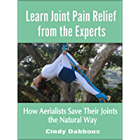 Learn Joint Pain Relief from the Experts: How Aerialists Save Their Joints the Natural Way (Pain Relief for Athletes) (English Edition)