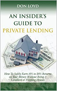 """An Insider's Guide to Private Lending: How to """"Safely"""" Earn 10% to 20% Returns on Your Money Without Being a Landlord or Flipping Houses"""