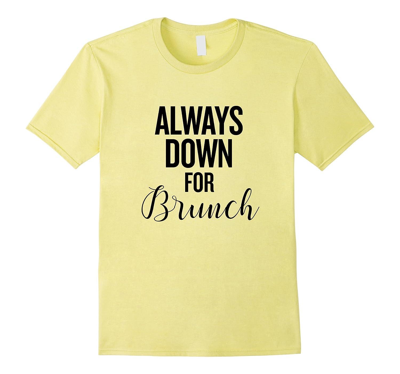 Always Down For Brunch T Shirt Brunch Lovers Shirt-PL